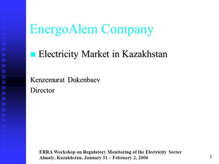 ERRA Workshop on Regulatory Monitoring of the Electricity Sector Almaty, Kazakhstan, January 31 – February 2, 2006 1 EnergoAlem Company Electricity Market.