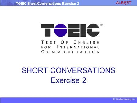 © 2015 albert-learning.com TOEIC Short Conversations Exercise 2 SHORT CONVERSATIONS Exercise 2.