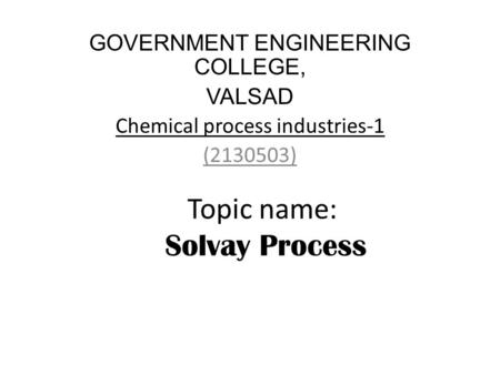 Topic name: Solvay Process GOVERNMENT ENGINEERING COLLEGE, VALSAD Chemical process industries-1 (2130503)