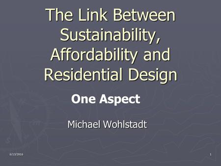 6/13/20161 The Link Between Sustainability, Affordability and Residential Design Michael Wohlstadt Michael Wohlstadt One Aspect.