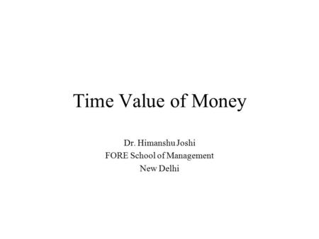 Time Value of Money Dr. Himanshu Joshi FORE School of Management New Delhi.