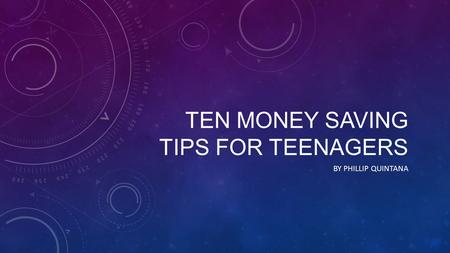 TEN MONEY SAVING TIPS FOR TEENAGERS BY PHILLIP QUINTANA.