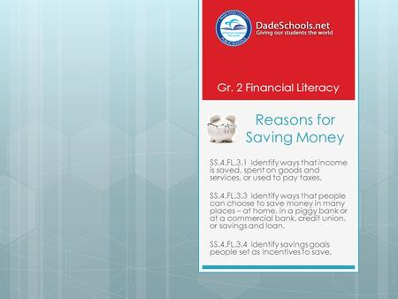 Reasons for Saving Money SS.4.FL.3.1 Identify ways that income is saved, spent on goods and services, or used to pay taxes. SS.4.FL.3.3 Identify ways that.