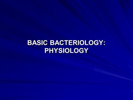 BASIC BACTERIOLOGY: PHYSIOLOGY. LECTURE OBJECTIVES The objectives of this lecture are for students to : Appreciate the various conditions under which.