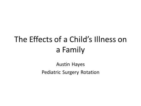 The Effects of a Child's Illness on a Family Austin Hayes Pediatric Surgery Rotation.
