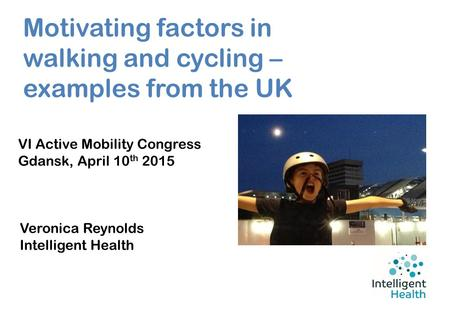 Motivating factors in walking and cycling – examples from the UK VI Active Mobility Congress Gdansk, April 10 th 2015 Veronica Reynolds Intelligent Health.