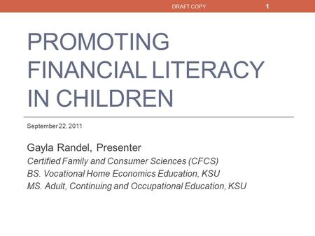 PROMOTING FINANCIAL LITERACY IN CHILDREN September 22, 2011 Gayla Randel, Presenter Certified Family and Consumer Sciences (CFCS) BS. Vocational Home Economics.