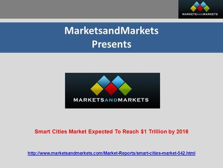 MarketsandMarkets Presents  Smart Cities Market Expected To Reach $1 Trillion.