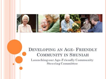 D EVELOPING AN A GE - F RIENDLY C OMMUNITY IN S HUNIAH Launching our Age-Friendly Community Steering Committee.