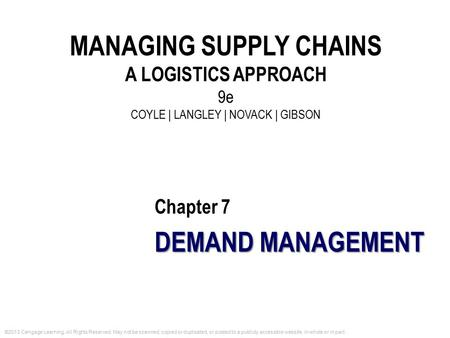 Chapter 7 DEMAND MANAGEMENT MANAGING SUPPLY CHAINS A LOGISTICS APPROACH 9e COYLE | LANGLEY | NOVACK | GIBSON ©2013 Cengage Learning. All Rights Reserved.