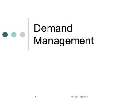 MIS 381 - Topic # 2 1 Demand Management. MIS 381 - Topic # 2 2 Definitions: Demand Management: the function of recognizing and managing all demands for.