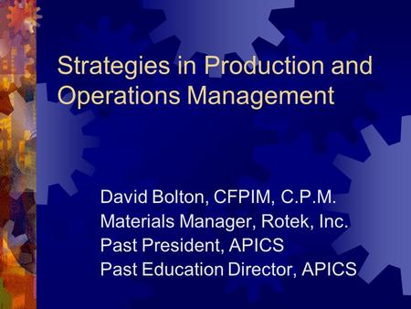 Strategies in Production and Operations Management David Bolton, CFPIM, C.P.M. Materials Manager, Rotek, Inc. Past President, APICS Past Education Director,