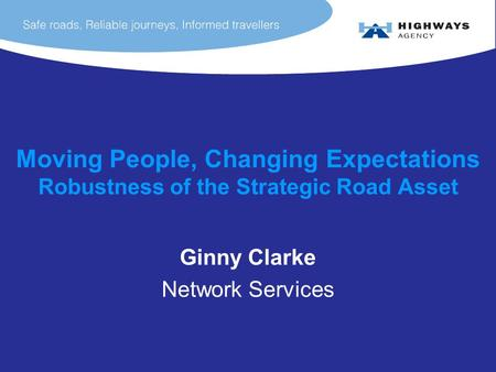 Moving People, Changing Expectations Robustness of the Strategic Road Asset Ginny Clarke Network Services.