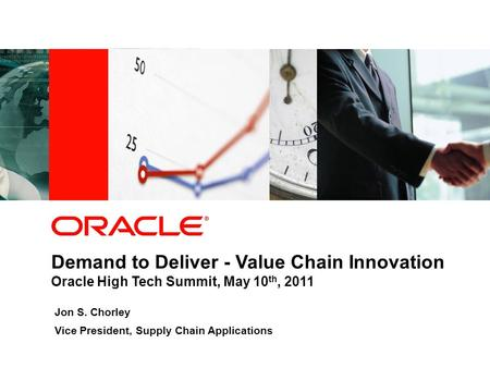 Demand to Deliver - Value Chain Innovation Oracle High Tech Summit, May 10 th, 2011 Jon S. Chorley Vice President, Supply Chain Applications.