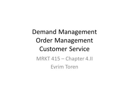 Demand Management Order Management Customer Service MRKT 415 – Chapter 4.II Evrim Toren.