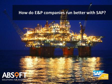 How do E&P companies run better with SAP?. Shifting Demand and Supply Patterns  Geographical match of supply and demand  Oil price volatility  Evolving.