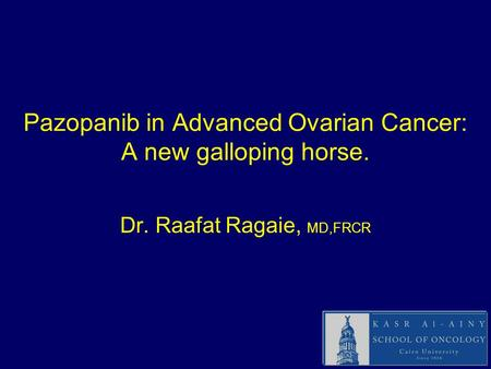 Pazopanib in Advanced Ovarian Cancer: A new galloping horse. Dr. Raafat Ragaie, MD,FRCR.