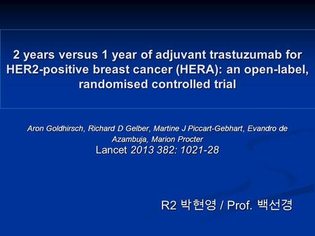 2 years versus 1 year of adjuvant trastuzumab for HER2-positive breast cancer (HERA): an open-label, randomised controlled trial Aron Goldhirsch, Richard.