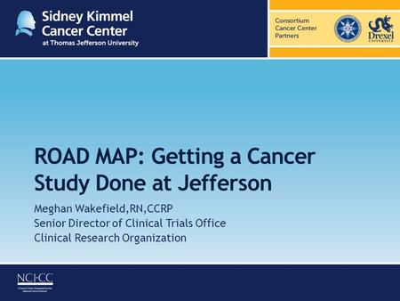 ROAD MAP: Getting a Cancer Study Done at Jefferson Meghan Wakefield,RN,CCRP Senior Director of Clinical Trials Office Clinical Research Organization.