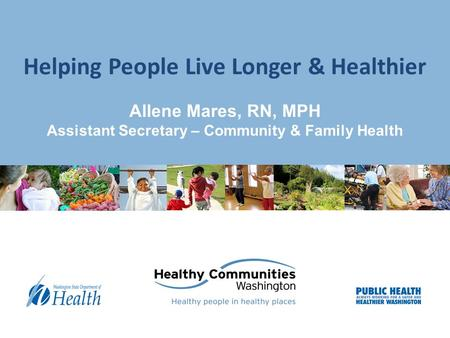 Allene Mares, RN, MPH Assistant Secretary – Community & Family Health Helping People Live Longer & Healthier.