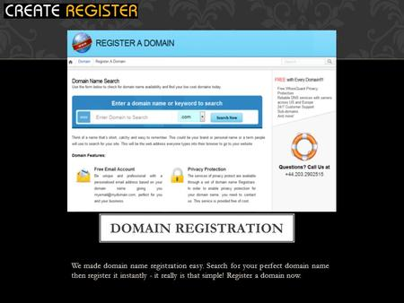 We made domain name registration easy. Search for your perfect domain name then register it instantly - it really is that simple! Register a domain now.