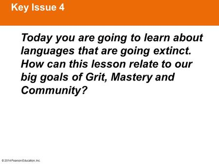 © 2014 Pearson Education, Inc. Key Issue 4 Today you are going to learn about languages that are going extinct. How can this lesson relate to our big goals.