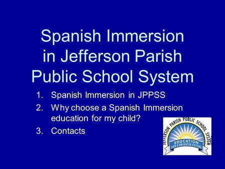 Spanish Immersion in Jefferson Parish Public School System 1.Spanish Immersion in JPPSS 2.Why choose a Spanish Immersion education for my child? 3.Contacts.