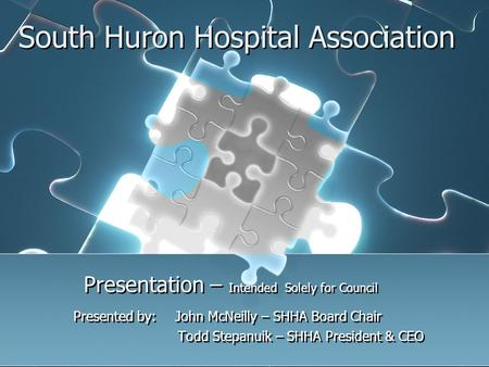 South Huron Hospital Association Presentation – Intended Solely for Council Presented by: John McNeilly – SHHA Board Chair Todd Stepanuik – SHHA President.