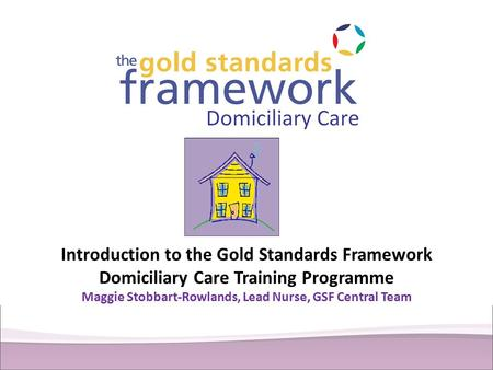 Introduction to the Gold Standards Framework Domiciliary Care Training Programme Maggie Stobbart-Rowlands, Lead Nurse, GSF Central Team.