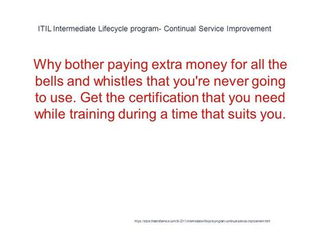 ITIL Intermediate Lifecycle program- Continual Service Improvement 1 Why bother paying extra money for all the bells and whistles that you're never going.