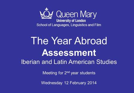School of Languages, Linguistics and Film The Year Abroad Assessment Iberian and Latin American Studies Meeting for 2 nd year students Wednesday 12 February.