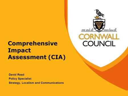 Comprehensive Impact Assessment (CIA) David Read Policy Specialist Strategy, Localism and Communications.