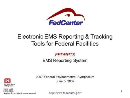 1 Electronic EMS Reporting & Tracking Tools for Federal Facilities FEDRPTS EMS Reporting System 2007 Federal Environmental Symposium June 5, 2007