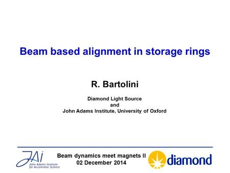 Beam based alignment in storage rings Beam dynamics meet magnets II 02 December 2014 R. Bartolini Diamond Light Source and John Adams Institute, University.