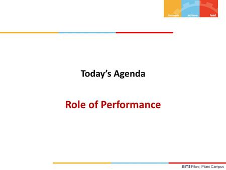BITS Pilani, Pilani Campus Today's Agenda Role of Performance.