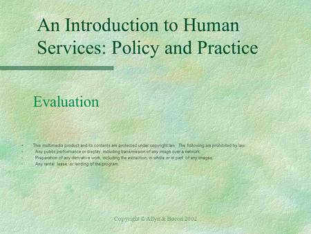 Copyright © Allyn & Bacon 2002 An Introduction to Human Services: Policy and Practice Evaluation §This multimedia product and its contents are protected.