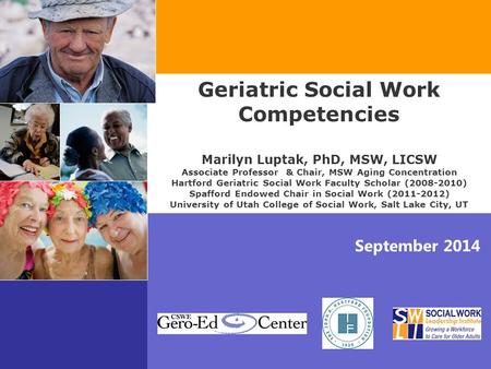September 2014 Geriatric Social Work Competencies Marilyn Luptak, PhD, MSW, LICSW Associate Professor & Chair, MSW Aging Concentration Hartford Geriatric.
