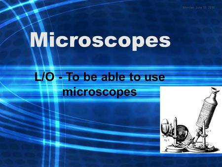 Microscopes L/O - To be able to use microscopes Monday, June 13, 2016.