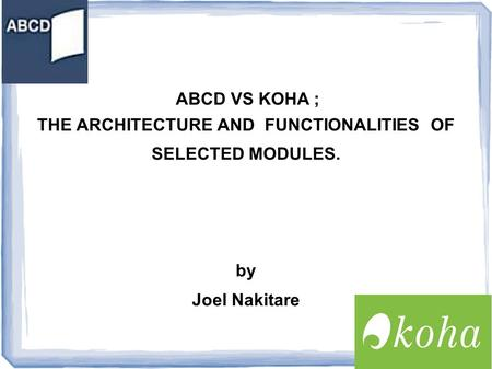 ABCD VS KOHA ; THE ARCHITECTURE AND FUNCTIONALITIES OF SELECTED MODULES. by Joel Nakitare.