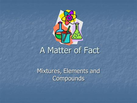 A Matter of Fact Mixtures, Elements and Compounds.