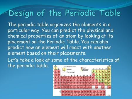 The periodic table organizes the elements in a particular way. You can predict the physical and chemical properties of an atom by looking at its placement.