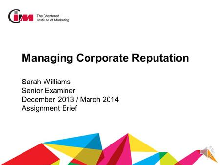Managing Corporate Reputation Sarah Williams Senior Examiner December 2013 / March 2014 Assignment Brief.