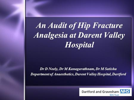 An Audit of Hip Fracture Analgesia at Darent Valley Hospital Dr D Neely, Dr M Kanagarathnam, Dr M Satisha Department of Anaesthetics, Darent Valley Hospital,