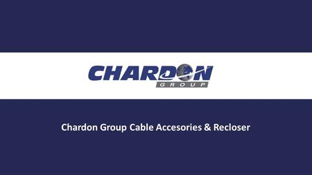 Chardon Group Cable Accesories & Recloser. Who is CHARDON?  Quality/Reliability  Interchangeability  Importance of Proper Installation  Chardon Recloser.