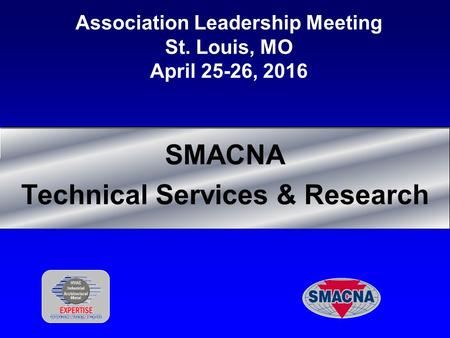 Association Leadership Meeting St. Louis, MO April 25-26, 2016 SMACNA Technical Services & Research.