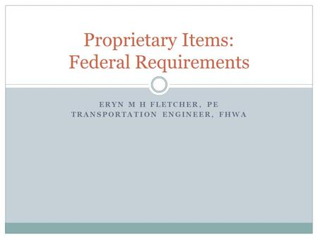 ERYN M H FLETCHER, PE TRANSPORTATION ENGINEER, FHWA Proprietary Items: Federal Requirements.