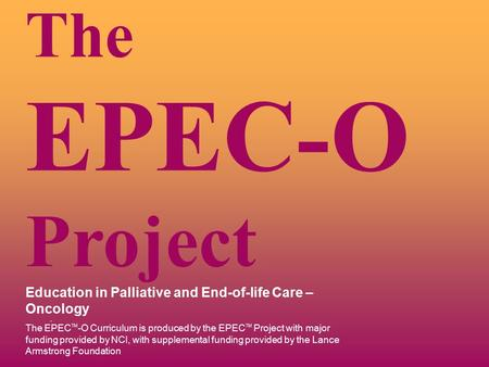 . The EPEC-O Project Education in Palliative and End-of-life Care – Oncology The EPEC TM -O Curriculum is produced by the EPEC TM Project with major funding.