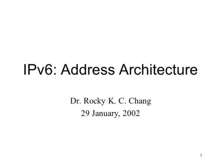 1 IPv6: Address Architecture Dr. Rocky K. C. Chang 29 January, 2002.