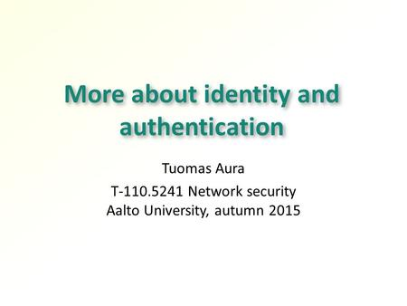 More about identity and authentication Tuomas Aura T-110.5241 Network security Aalto University, autumn 2015.