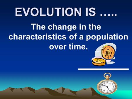 EVOLUTION IS ….. The change in the characteristics of a population over time.